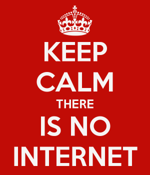 Keep calm there is no internet